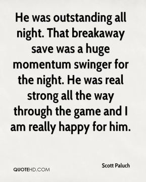Scott Paluch  - He was outstanding all night. That breakaway save was a huge momentum swinger for the night. He was real strong all the way through the game and I am really happy for him.