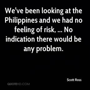 Scott Ross  - We've been looking at the Philippines and we had no feeling of risk, ... No indication there would be any problem.