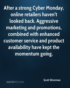 Scott Silverman  - After a strong Cyber Monday, online retailers haven't looked back. Aggressive marketing and promotions, combined with enhanced customer service and product availability have kept the momentum going.