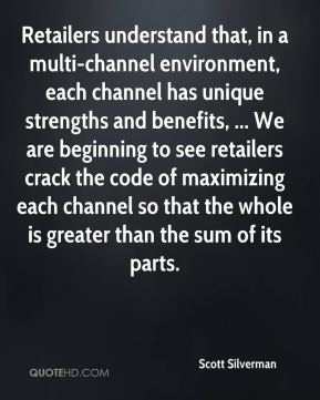 Scott Silverman  - Retailers understand that, in a multi-channel environment, each channel has unique strengths and benefits, ... We are beginning to see retailers crack the code of maximizing each channel so that the whole is greater than the sum of its parts.