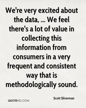 Scott Silverman  - We're very excited about the data, ... We feel there's a lot of value in collecting this information from consumers in a very frequent and consistent way that is methodologically sound.