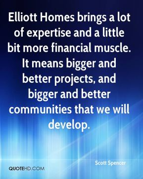 Scott Spencer  - Elliott Homes brings a lot of expertise and a little bit more financial muscle. It means bigger and better projects, and bigger and better communities that we will develop.