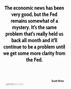 Scott Wren  - The economic news has been very good, but the Fed remains somewhat of a mystery. It's the same problem that's really held us back all month and it'll continue to be a problem until we get some more clarity from the Fed.