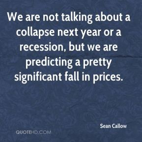Sean Callow  - We are not talking about a collapse next year or a recession, but we are predicting a pretty significant fall in prices.