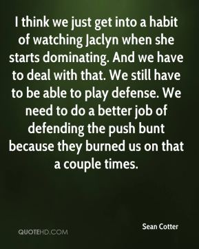Sean Cotter  - I think we just get into a habit of watching Jaclyn when she starts dominating. And we have to deal with that. We still have to be able to play defense. We need to do a better job of defending the push bunt because they burned us on that a couple times.