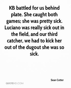 Sean Cotter  - KB battled for us behind plate. She caught both games; she was pretty sick. Luciano was really sick out in the field, and our third catcher, we had to kick her out of the dugout she was so sick.