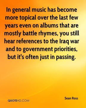 Sean Ross  - In general music has become more topical over the last few years even on albums that are mostly battle rhymes, you still hear references to the Iraq war and to government priorities, but it's often just in passing.