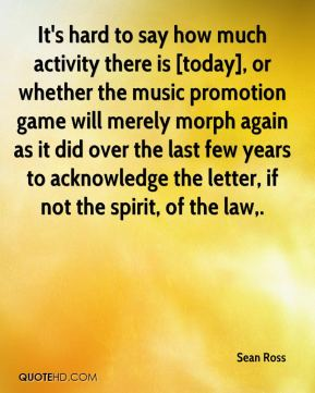 Sean Ross  - It's hard to say how much activity there is [today], or whether the music promotion game will merely morph again as it did over the last few years to acknowledge the letter, if not the spirit, of the law.