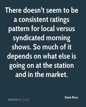 Sean Ross  - There doesn't seem to be a consistent ratings pattern for local versus syndicated morning shows. So much of it depends on what else is going on at the station and in the market.