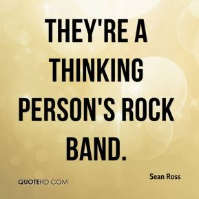 Sean Ross  - They're a thinking person's rock band.