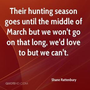 Shane Rattenbury  - Their hunting season goes until the middle of March but we won't go on that long, we'd love to but we can't.