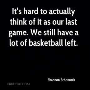 It's hard to actually think of it as our last game. We still have a lot of basketball left.