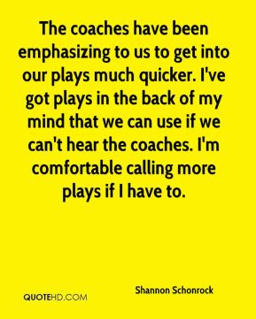The coaches have been emphasizing to us to get into our plays much quicker. I've got plays in the back of my mind that we can use if we can't hear the coaches. I'm comfortable calling more plays if I have to.