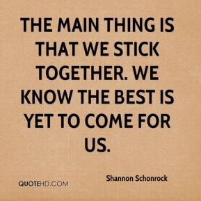 The main thing is that we stick together. We know the best is yet to come for us.