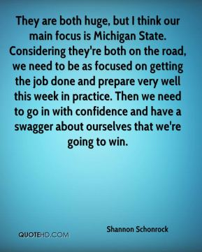 They are both huge, but I think our main focus is Michigan State. Considering they're both on the road, we need to be as focused on getting the job done and prepare very well this week in practice. Then we need to go in with confidence and have a swagger about ourselves that we're going to win.