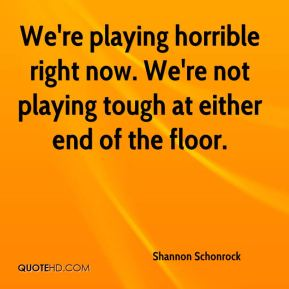 We're playing horrible right now. We're not playing tough at either end of the floor.