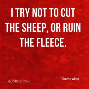 Sharon Allen  - I try not to cut the sheep, or ruin the fleece.