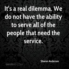 Sharon Anderson  - It's a real dilemma. We do not have the ability to serve all of the people that need the service.