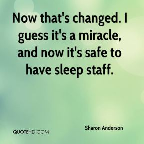 Sharon Anderson  - Now that's changed. I guess it's a miracle, and now it's safe to have sleep staff.