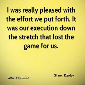 Sharon Dawley  - I was really pleased with the effort we put forth. It was our execution down the stretch that lost the game for us.