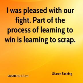 Sharon Fanning  - I was pleased with our fight. Part of the process of learning to win is learning to scrap.