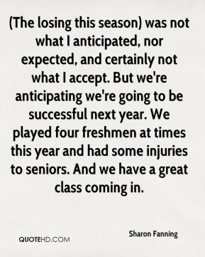 Sharon Fanning  - (The losing this season) was not what I anticipated, nor expected, and certainly not what I accept. But we're anticipating we're going to be successful next year. We played four freshmen at times this year and had some injuries to seniors. And we have a great class coming in.
