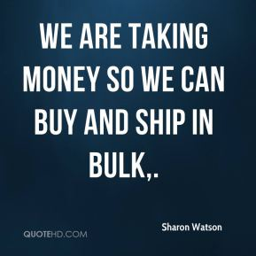 Sharon Watson  - We are taking money so we can buy and ship in bulk.