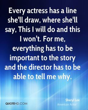 Sheryl Lee - Every actress has a line she'll draw, where she'll say, This I will do and this I won't. For me, everything has to be important to the story and the director has to be able to tell me why.