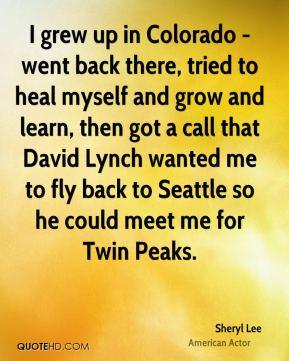 Sheryl Lee - I grew up in Colorado - went back there, tried to heal myself and grow and learn, then got a call that David Lynch wanted me to fly back to Seattle so he could meet me for Twin Peaks.