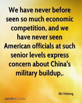Shi Yinhong  - We have never before seen so much economic competition, and we have never seen American officials at such senior levels express concern about China's military buildup.