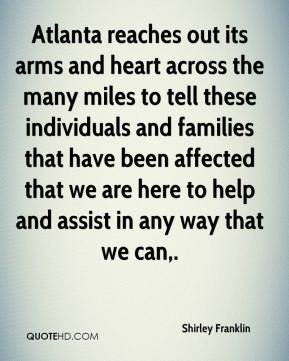 Shirley Franklin  - Atlanta reaches out its arms and heart across the many miles to tell these individuals and families that have been affected that we are here to help and assist in any way that we can.