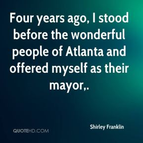 Shirley Franklin  - Four years ago, I stood before the wonderful people of Atlanta and offered myself as their mayor.