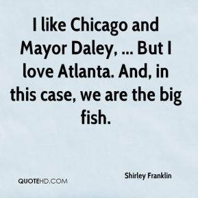 Shirley Franklin  - I like Chicago and Mayor Daley, ... But I love Atlanta. And, in this case, we are the big fish.