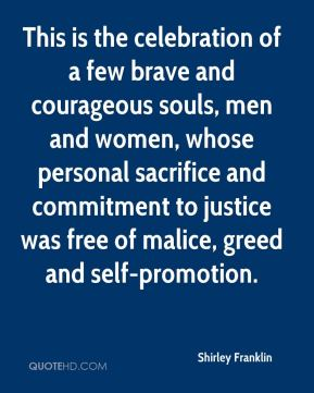 Shirley Franklin  - This is the celebration of a few brave and courageous souls, men and women, whose personal sacrifice and commitment to justice was free of malice, greed and self-promotion.