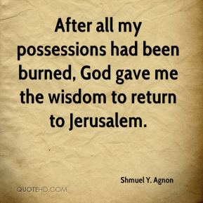 Shmuel Y. Agnon - After all my possessions had been burned, God gave me the wisdom to return to Jerusalem.