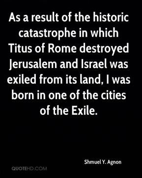 Shmuel Y. Agnon - As a result of the historic catastrophe in which Titus of Rome destroyed Jerusalem and Israel was exiled from its land, I was born in one of the cities of the Exile.