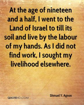 Shmuel Y. Agnon - At the age of nineteen and a half, I went to the Land of Israel to till its soil and live by the labour of my hands. As I did not find work, I sought my livelihood elsewhere.