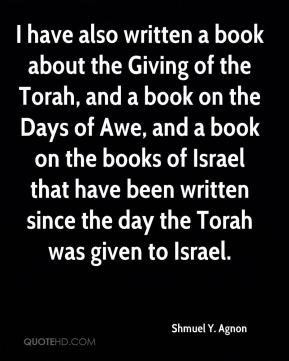 I have also written a book about the Giving of the Torah, and a book on the Days of Awe, and a book on the books of Israel that have been written since the day the Torah was given to Israel.
