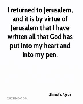 I returned to Jerusalem, and it is by virtue of Jerusalem that I have written all that God has put into my heart and into my pen.