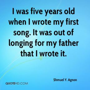 I was five years old when I wrote my first song. It was out of longing for my father that I wrote it.