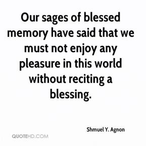 Our sages of blessed memory have said that we must not enjoy any pleasure in this world without reciting a blessing.