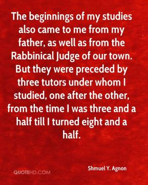 The beginnings of my studies also came to me from my father, as well as from the Rabbinical Judge of our town. But they were preceded by three tutors under whom I studied, one after the other, from the time I was three and a half till I turned eight and a half.