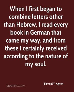 When I first began to combine letters other than Hebrew, I read every book in German that came my way, and from these I certainly received according to the nature of my soul.
