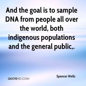 Spencer Wells  - And the goal is to sample DNA from people all over the world, both indigenous populations and the general public.