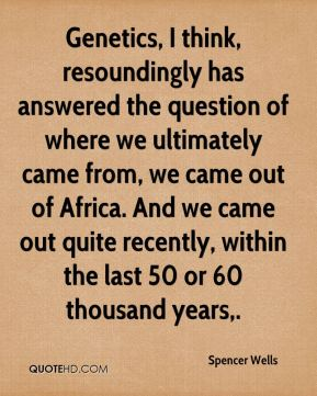 Genetics, I think, resoundingly has answered the question of where we ultimately came from, we came out of Africa. And we came out quite recently, within the last 50 or 60 thousand years.