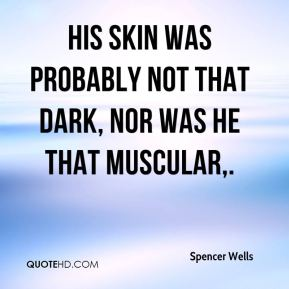 Spencer Wells  - His skin was probably not that dark, nor was he that muscular.