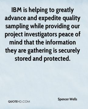 Spencer Wells  - IBM is helping to greatly advance and expedite quality sampling while providing our project investigators peace of mind that the information they are gathering is securely stored and protected.