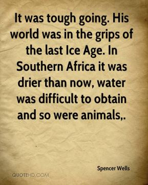 It was tough going. His world was in the grips of the last Ice Age. In Southern Africa it was drier than now, water was difficult to obtain and so were animals.