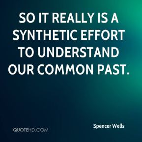 So it really is a synthetic effort to understand our common past.