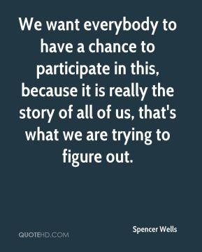 We want everybody to have a chance to participate in this, because it is really the story of all of us, that's what we are trying to figure out.